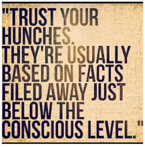 intuition: trust your hunches, they're usually based on facts filed away just below the conscious level.
